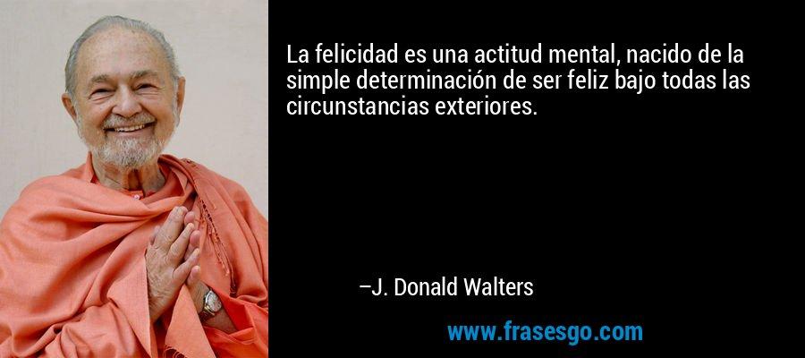 La felicidad es una actitud mental, nacido de la simple determinación de ser feliz bajo todas las circunstancias exteriores. – J. Donald Walters