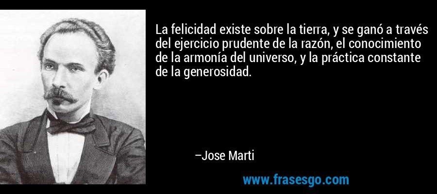 La felicidad existe sobre la tierra, y se ganó a través del ejercicio prudente de la razón, el conocimiento de la armonía del universo, y la práctica constante de la generosidad. – Jose Marti