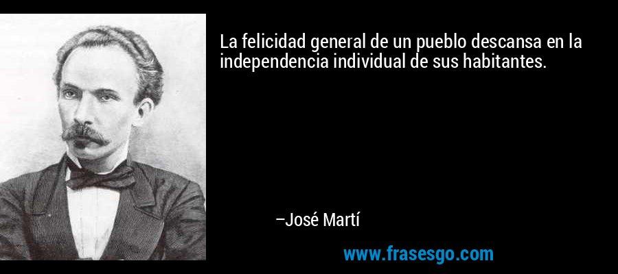La felicidad general de un pueblo descansa en la independencia individual de sus habitantes. – José Martí