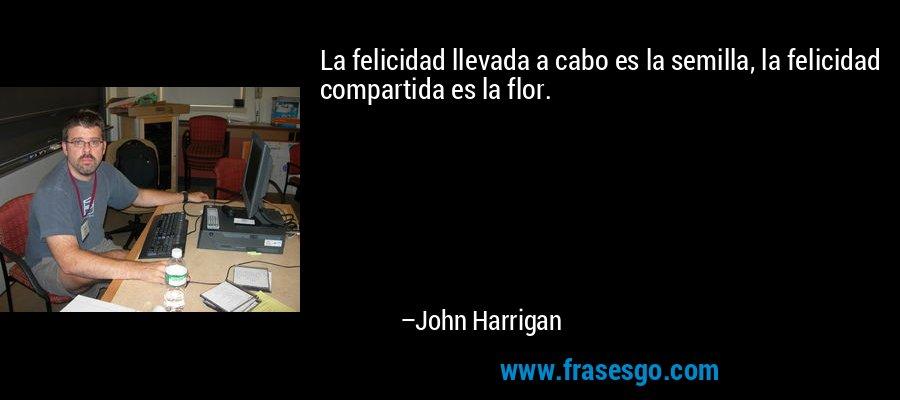 La felicidad llevada a cabo es la semilla, la felicidad compartida es la flor. – John Harrigan