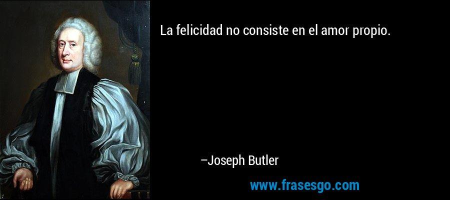La felicidad no consiste en el amor propio. – Joseph Butler