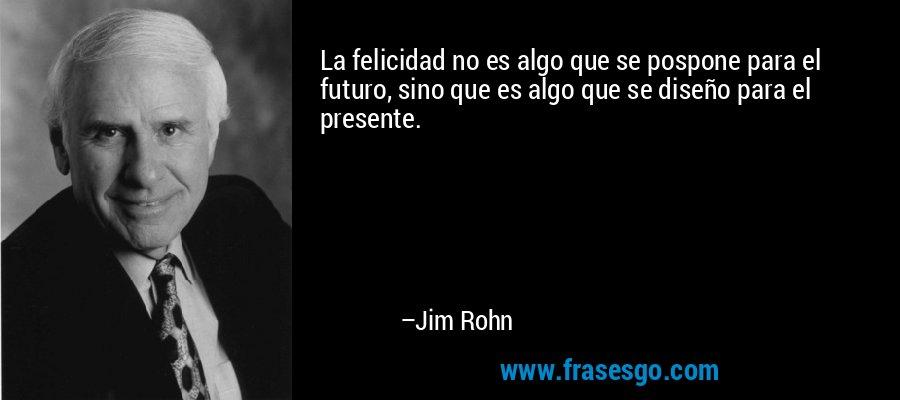 La felicidad no es algo que se pospone para el futuro, sino que es algo que se diseño para el presente. – Jim Rohn