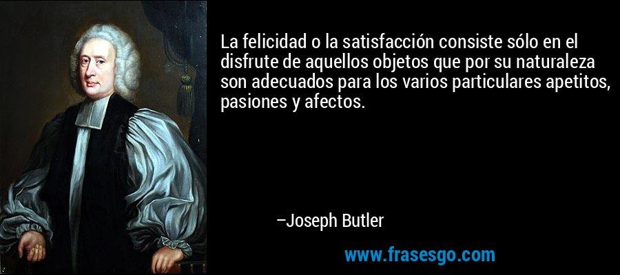 La felicidad o la satisfacción consiste sólo en el disfrute de aquellos objetos que por su naturaleza son adecuados para los varios particulares apetitos, pasiones y afectos. – Joseph Butler