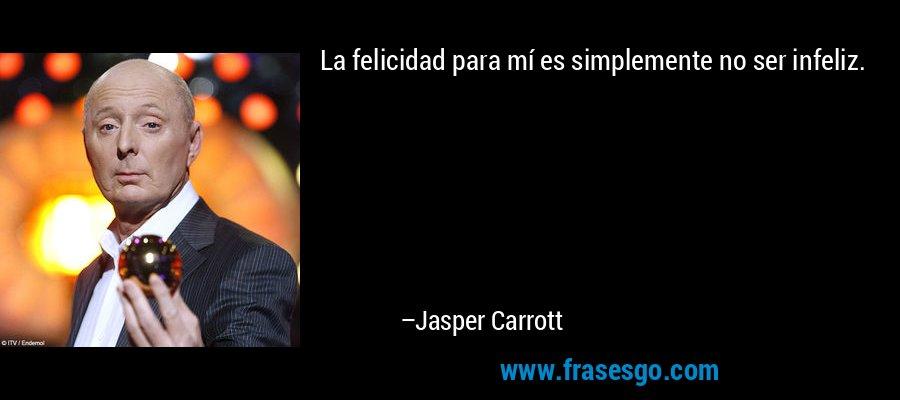 La felicidad para mí es simplemente no ser infeliz. – Jasper Carrott