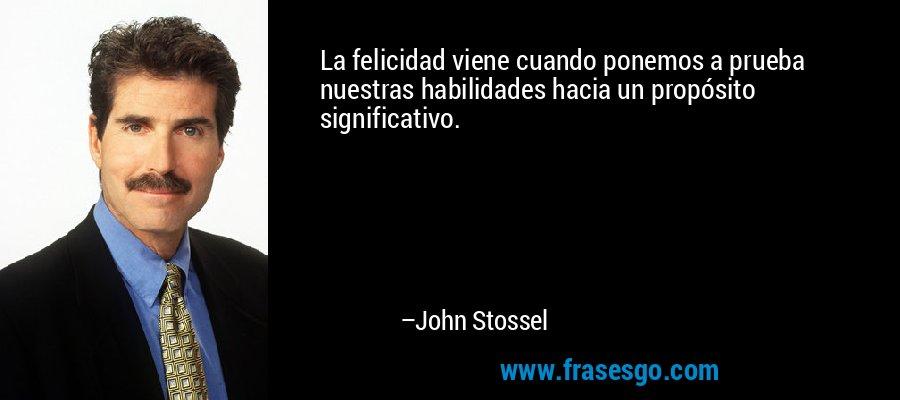 La felicidad viene cuando ponemos a prueba nuestras habilidades hacia un propósito significativo. – John Stossel