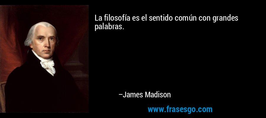 La filosofía es el sentido común con grandes palabras. – James Madison