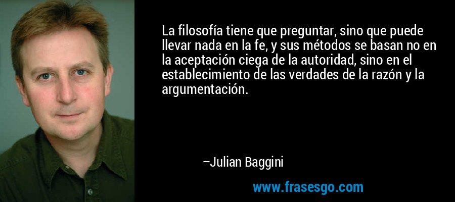 La filosofía tiene que preguntar, sino que puede llevar nada en la fe, y sus métodos se basan no en la aceptación ciega de la autoridad, sino en el establecimiento de las verdades de la razón y la argumentación. – Julian Baggini