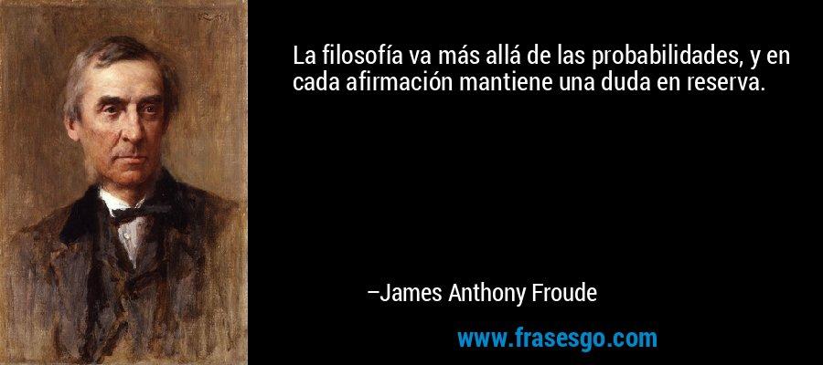 La filosofía va más allá de las probabilidades, y en cada afirmación mantiene una duda en reserva. – James Anthony Froude