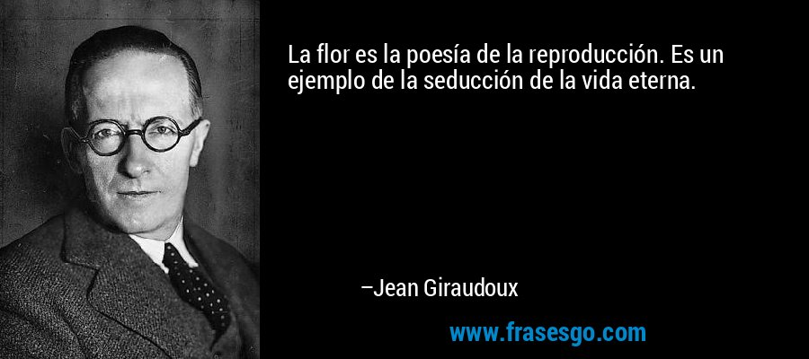 La flor es la poesía de la reproducción. Es un ejemplo de la seducción de la vida eterna. – Jean Giraudoux
