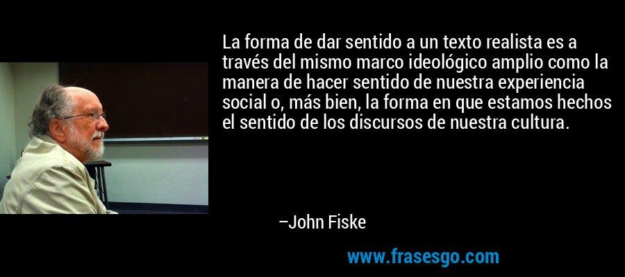 La forma de dar sentido a un texto realista es a través del mismo marco ideológico amplio como la manera de hacer sentido de nuestra experiencia social o, más bien, la forma en que estamos hechos el sentido de los discursos de nuestra cultura. – John Fiske