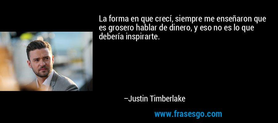 La forma en que crecí, siempre me enseñaron que es grosero hablar de dinero, y eso no es lo que debería inspirarte. – Justin Timberlake