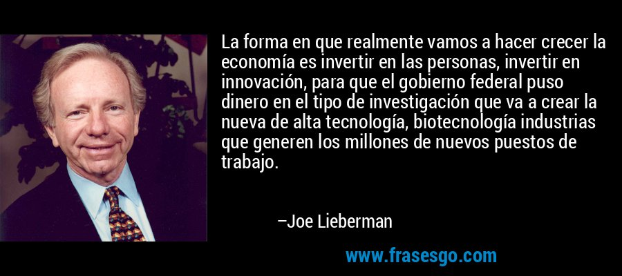 La forma en que realmente vamos a hacer crecer la economía es invertir en las personas, invertir en innovación, para que el gobierno federal puso dinero en el tipo de investigación que va a crear la nueva de alta tecnología, biotecnología industrias que generen los millones de nuevos puestos de trabajo. – Joe Lieberman
