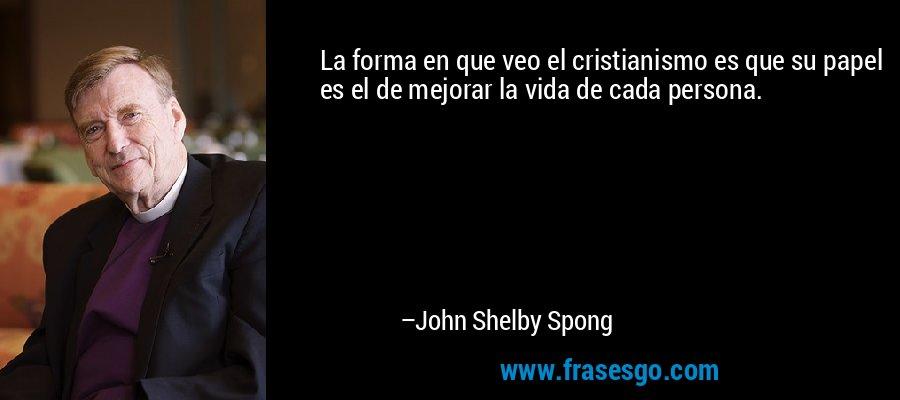 La forma en que veo el cristianismo es que su papel es el de mejorar la vida de cada persona. – John Shelby Spong