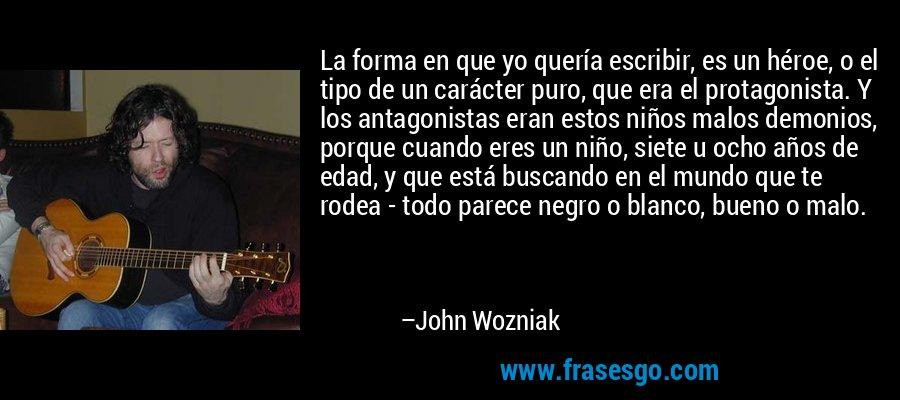 La forma en que yo quería escribir, es un héroe, o el tipo de un carácter puro, que era el protagonista. Y los antagonistas eran estos niños malos demonios, porque cuando eres un niño, siete u ocho años de edad, y que está buscando en el mundo que te rodea - todo parece negro o blanco, bueno o malo. – John Wozniak