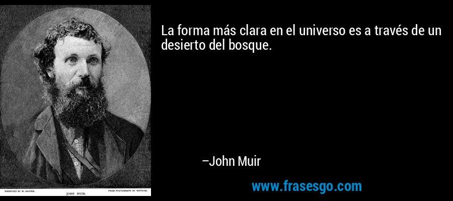 La forma más clara en el universo es a través de un desierto del bosque. – John Muir