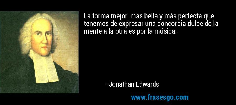 La forma mejor, más bella y más perfecta que tenemos de expresar una concordia dulce de la mente a la otra es por la música. – Jonathan Edwards