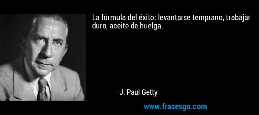 La fórmula del éxito: levantarse temprano, trabajar duro, aceite de huelga. – J. Paul Getty