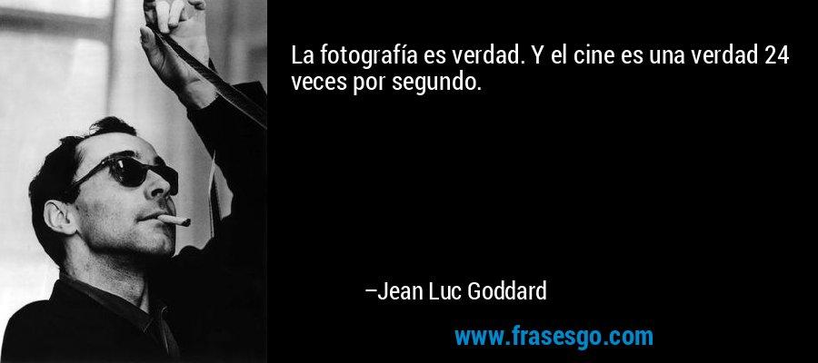 La fotografía es verdad. Y el cine es una verdad 24 veces por segundo. – Jean Luc Goddard