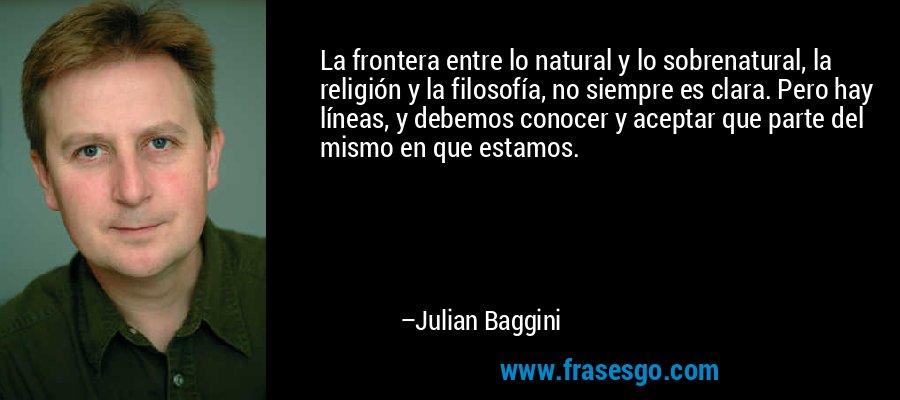 La frontera entre lo natural y lo sobrenatural, la religión y la filosofía, no siempre es clara. Pero hay líneas, y debemos conocer y aceptar que parte del mismo en que estamos. – Julian Baggini