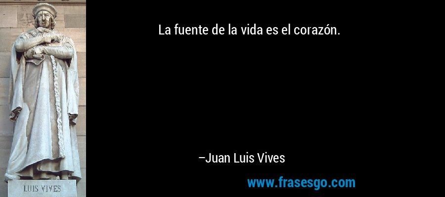 La fuente de la vida es el corazón. – Juan Luis Vives