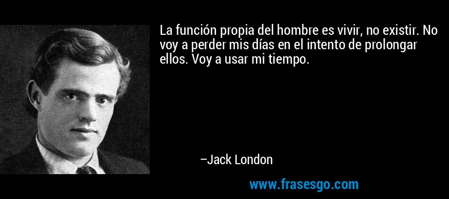 La función propia del hombre es vivir, no existir. No voy a perder mis días en el intento de prolongar ellos. Voy a usar mi tiempo. – Jack London