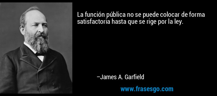 La función pública no se puede colocar de forma satisfactoria hasta que se rige por la ley. – James A. Garfield