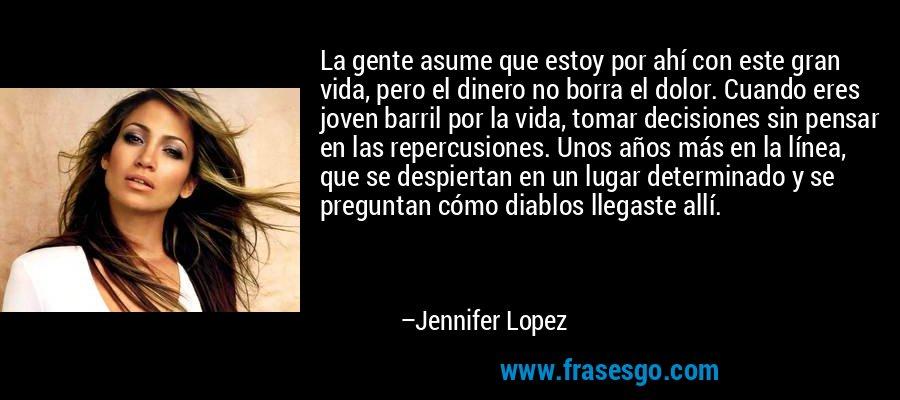 La gente asume que estoy por ahí con este gran vida, pero el dinero no borra el dolor. Cuando eres joven barril por la vida, tomar decisiones sin pensar en las repercusiones. Unos años más en la línea, que se despiertan en un lugar determinado y se preguntan cómo diablos llegaste allí. – Jennifer Lopez