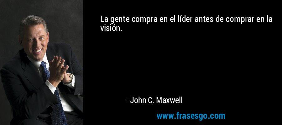 La gente compra en el líder antes de comprar en la visión. – John C. Maxwell