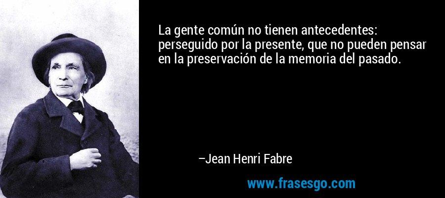 La gente común no tienen antecedentes: perseguido por la presente, que no pueden pensar en la preservación de la memoria del pasado. – Jean Henri Fabre
