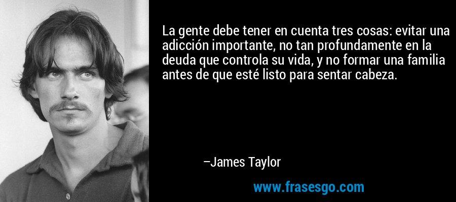La gente debe tener en cuenta tres cosas: evitar una adicción importante, no tan profundamente en la deuda que controla su vida, y no formar una familia antes de que esté listo para sentar cabeza. – James Taylor