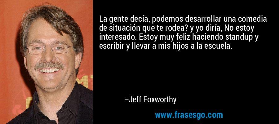 La gente decía, podemos desarrollar una comedia de situación que te rodea? y yo diría, No estoy interesado. Estoy muy feliz haciendo standup y escribir y llevar a mis hijos a la escuela. – Jeff Foxworthy