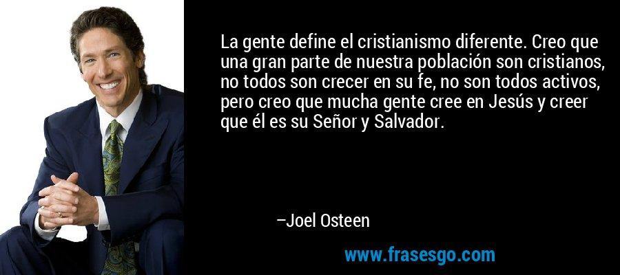La gente define el cristianismo diferente. Creo que una gran parte de nuestra población son cristianos, no todos son crecer en su fe, no son todos activos, pero creo que mucha gente cree en Jesús y creer que él es su Señor y Salvador. – Joel Osteen