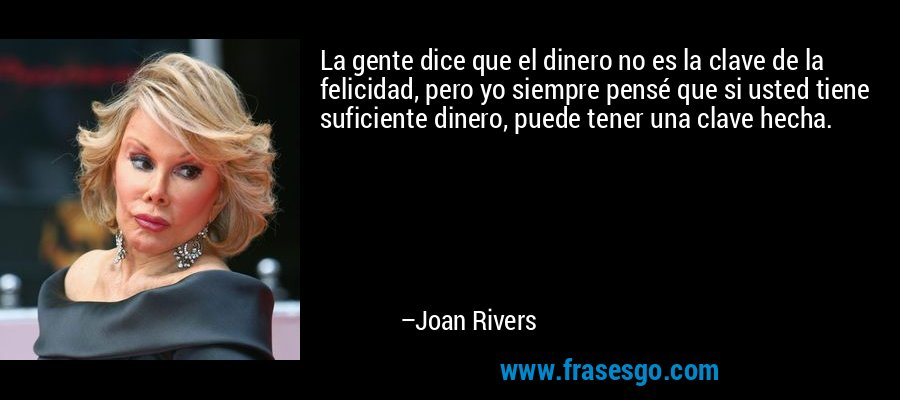 La gente dice que el dinero no es la clave de la felicidad, pero yo siempre pensé que si usted tiene suficiente dinero, puede tener una clave hecha. – Joan Rivers