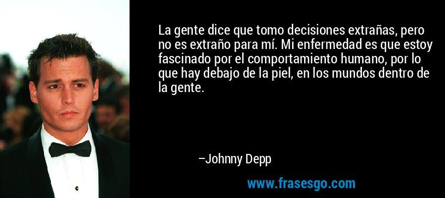 La gente dice que tomo decisiones extrañas, pero no es extraño para mí. Mi enfermedad es que estoy fascinado por el comportamiento humano, por lo que hay debajo de la piel, en los mundos dentro de la gente. – Johnny Depp