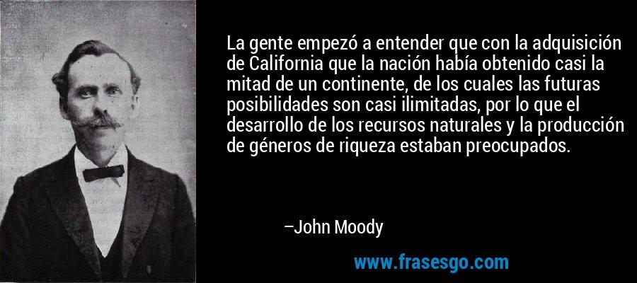La gente empezó a entender que con la adquisición de California que la nación había obtenido casi la mitad de un continente, de los cuales las futuras posibilidades son casi ilimitadas, por lo que el desarrollo de los recursos naturales y la producción de géneros de riqueza estaban preocupados. – John Moody