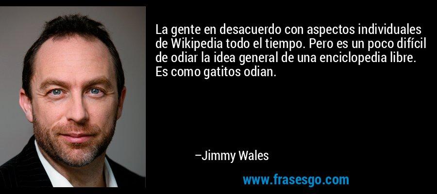 La gente en desacuerdo con aspectos individuales de Wikipedia todo el tiempo. Pero es un poco difícil de odiar la idea general de una enciclopedia libre. Es como gatitos odian. – Jimmy Wales