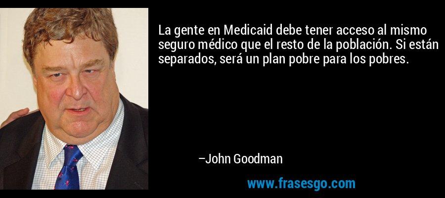 La gente en Medicaid debe tener acceso al mismo seguro médico que el resto de la población. Si están separados, será un plan pobre para los pobres. – John Goodman