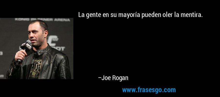 La gente en su mayoría pueden oler la mentira. – Joe Rogan