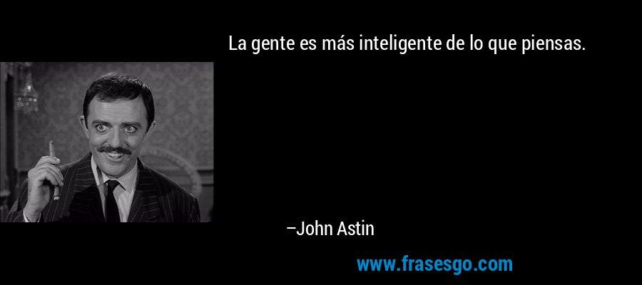 La gente es más inteligente de lo que piensas. – John Astin
