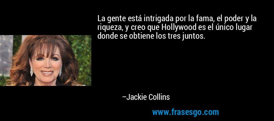 La gente está intrigada por la fama, el poder y la riqueza, y creo que Hollywood es el único lugar donde se obtiene los tres juntos. – Jackie Collins