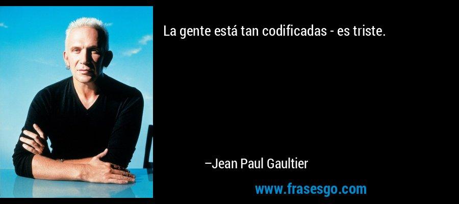 La gente está tan codificadas - es triste. – Jean Paul Gaultier