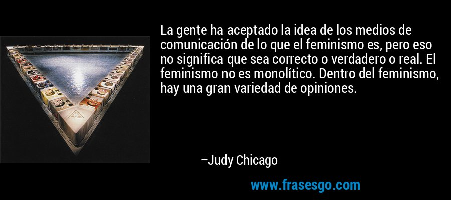La gente ha aceptado la idea de los medios de comunicación de lo que el feminismo es, pero eso no significa que sea correcto o verdadero o real. El feminismo no es monolítico. Dentro del feminismo, hay una gran variedad de opiniones. – Judy Chicago