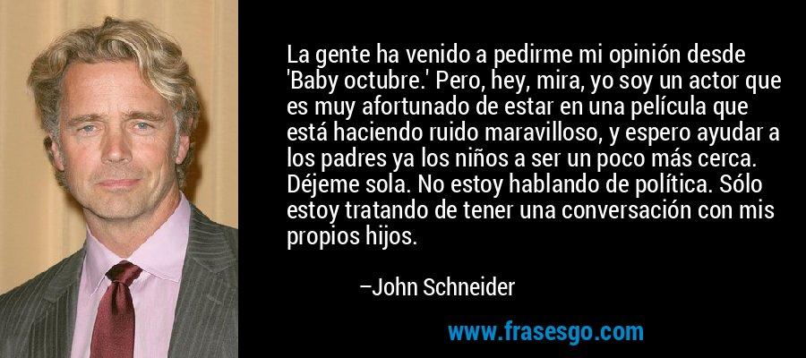 La gente ha venido a pedirme mi opinión desde 'Baby octubre.' Pero, hey, mira, yo soy un actor que es muy afortunado de estar en una película que está haciendo ruido maravilloso, y espero ayudar a los padres ya los niños a ser un poco más cerca. Déjeme sola. No estoy hablando de política. Sólo estoy tratando de tener una conversación con mis propios hijos. – John Schneider