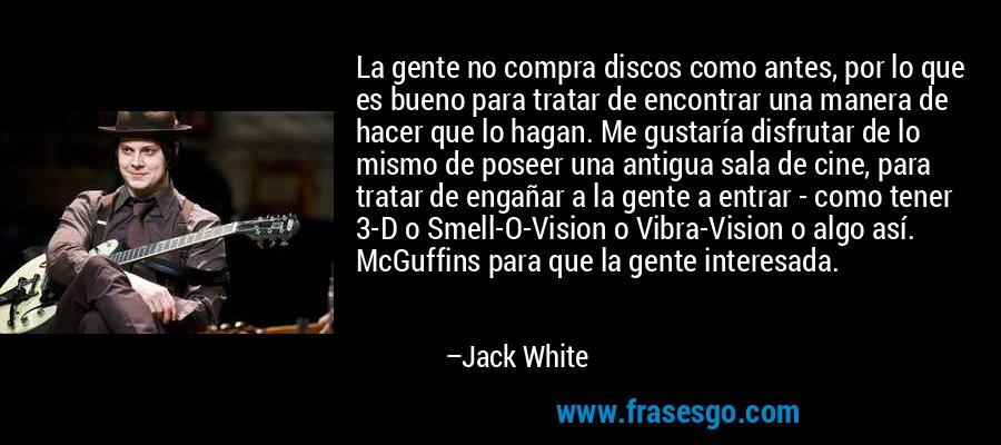 La gente no compra discos como antes, por lo que es bueno para tratar de encontrar una manera de hacer que lo hagan. Me gustaría disfrutar de lo mismo de poseer una antigua sala de cine, para tratar de engañar a la gente a entrar - como tener 3-D o Smell-O-Vision o Vibra-Vision o algo así. McGuffins para que la gente interesada. – Jack White