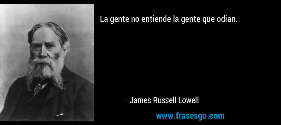 La gente no entiende la gente que odian. – James Russell Lowell
