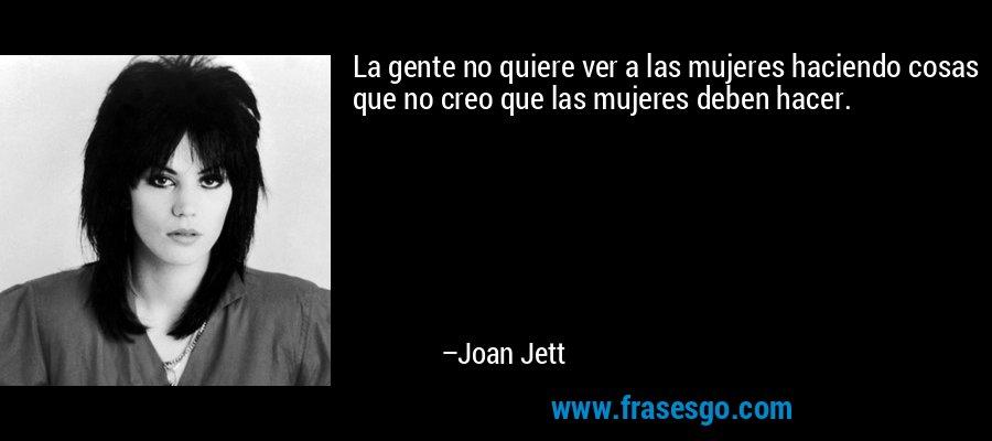 La gente no quiere ver a las mujeres haciendo cosas que no creo que las mujeres deben hacer. – Joan Jett