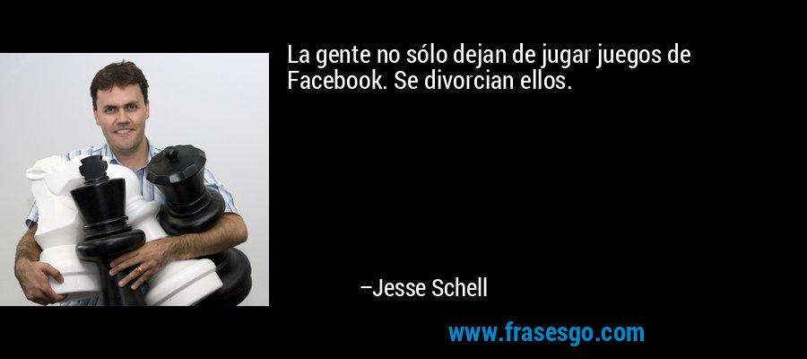 La gente no sólo dejan de jugar juegos de Facebook. Se divorcian ellos. – Jesse Schell