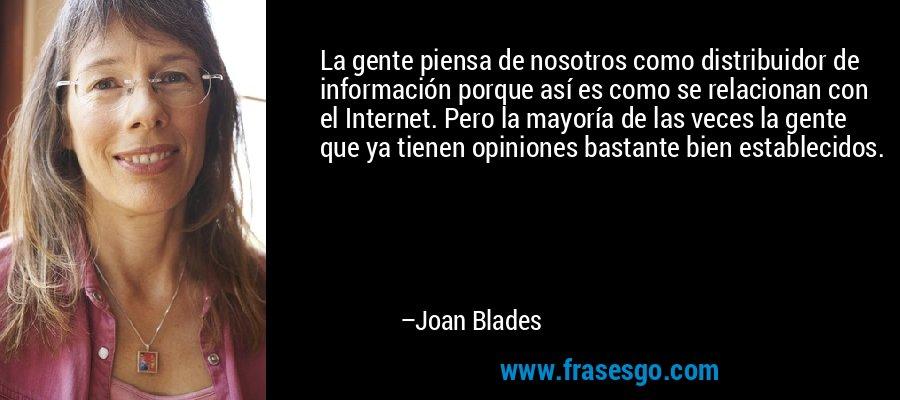 La gente piensa de nosotros como distribuidor de información porque así es como se relacionan con el Internet. Pero la mayoría de las veces la gente que ya tienen opiniones bastante bien establecidos. – Joan Blades