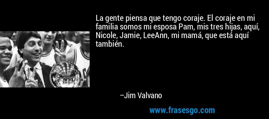 La gente piensa que tengo coraje. El coraje en mi familia somos mi esposa Pam, mis tres hijas, aquí, Nicole, Jamie, LeeAnn, mi mamá, que está aquí también. – Jim Valvano