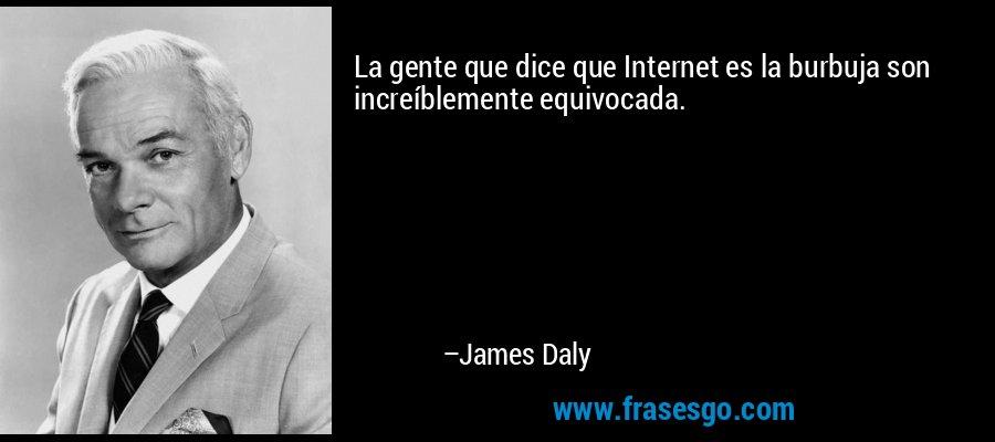 La gente que dice que Internet es la burbuja son increíblemente equivocada. – James Daly